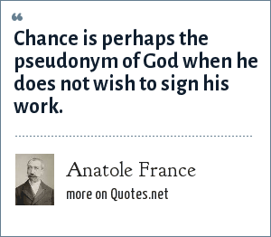 Anatole France: Chance is perhaps the pseudonym of God when he does not wish to sign his work.