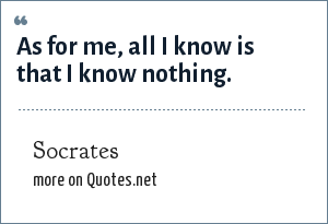 Socrates: As for me, all I know is that I know nothing.