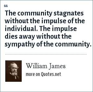 William James: The community stagnates without the impulse of the individual. The impulse dies away without the sympathy of the community.