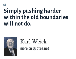 Karl Weick: Simply pushing harder within the old boundaries will not do.