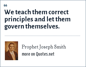Prophet Joseph Smith: We teach them proper principles and let them govern themselves.