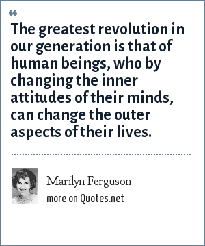 Marilyn Ferguson: The greatest revolution in our generation is that of human beings, who by changing the inner attitudes of their minds, can change the outer aspects of their lives.
