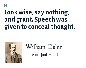 William Osler: Look wise, say nothing, and grunt. Speech was given to conceal thought.