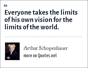 Arthur Schopenhauer: Everyone takes the limits of his own vision for the limits of the world.