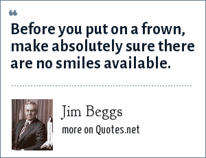 Jim Beggs: Before you put on a frown, make absolutely sure there are no smiles available.