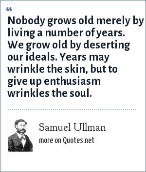 Samuel Ullman: Nobody grows old merely by living a number of years. We grow old by deserting our ideals. Years may wrinkle the skin, but to give up enthusiasm wrinkles the soul.