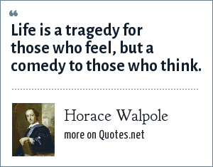 Horace Walpole: Life is a tragedy for those who feel, but a comedy to those who think.