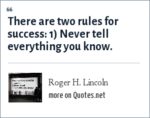 Roger H. Lincoln: There are two rules for success: 1) Never tell everything you know.