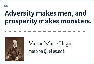 Victor Marie Hugo: Adversity makes men, and prosperity makes monsters.