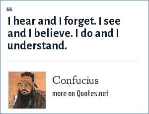 Confucius: I hear and I forget.<br> I see and I believe.<br> I do and I understand.