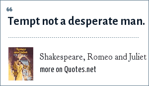 Shakespeare, Romeo and Juliet: Tempt not a desperate man.
