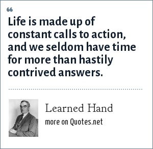 Learned Hand: Life is made up of constant calls to action, and we seldom have time for more than hastily contrived answers.