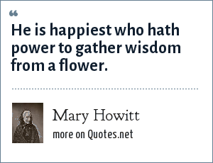 Mary Howitt: He is happiest who hath power to gather wisdom from a flower.