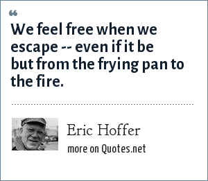 Eric Hoffer: We feel free when we escape -- even if it be but from the frying pan to the fire.