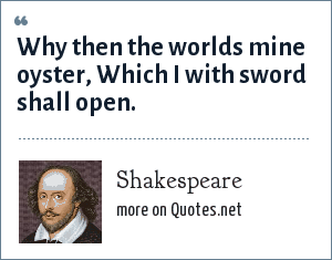 Shakespeare: Why then the worlds mine oyster, Which I with sword shall open.
