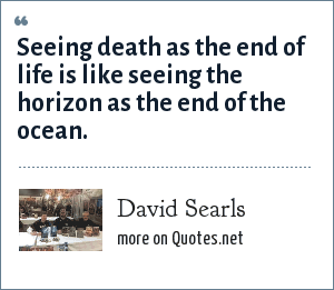 David Searls: Seeing death as the end of life is like seeing the horizon as the end of the ocean.