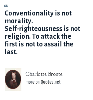Charlotte Bronte: Conventionality is not morality. Self-righteousness is not religion. To attack the first is not to assail the last.