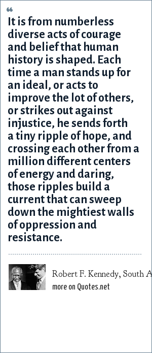 Robert F. Kennedy, South Africa, 1966: It is from numberless diverse acts of courage and belief that human history is shaped. Each time a man stands up for an ideal, or acts to improve the lot of others, or strikes out against injustice, he sends forth a tiny ripple of hope, and crossing each other from a million different centers of energy and daring, those ripples build a current that can sweep down the mightiest walls of oppression and resistance.
