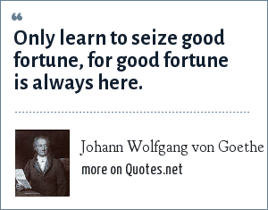 Johann Wolfgang von Goethe: Only learn to seize good fortune, for good fortune is always here.