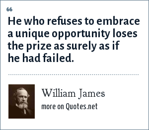 William James: He who refuses to embrace a unique opportunity loses the prize as surely as if he had failed.
