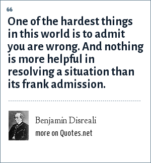 Benjamin Disreali: One of the hardest things in this world is to admit you are wrong. And nothing is more helpful in resolving a situation than its frank admission.