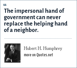 Hubert H. Humphrey: The impersonal hand of government can never replace the helping hand of a neighbor.