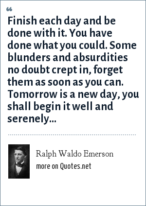 Ralph Waldo Emerson: Finish each day and be done with it. You have done what you could. Some blunders and absurdities no doubt crept in, forget them as soon as you can. Tomorrow is a new day, you shall begin it well and serenely...