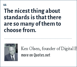 Ken Olsen, founder of Digital Equipment Corp., 1977: The nicest thing about standards is that there are so many of them to choose from.