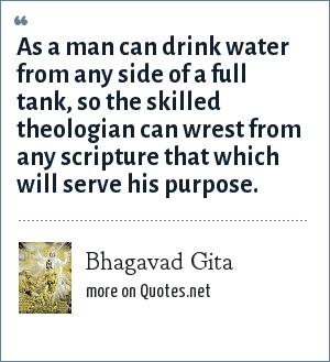 Bhagavad Gita: As a man can drink water from any side of a full tank, so the skilled theologian can wrest from any scripture that which will serve his purpose.