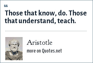 Aristotle: Those that know, do. Those that understand, teach.