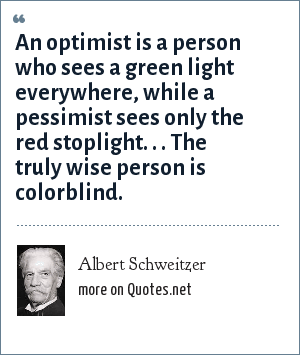 Albert Schweitzer: An optimist is a person who sees a green light everywhere, while a pessimist sees only the red stoplight. . . The truly wise person is colorblind.