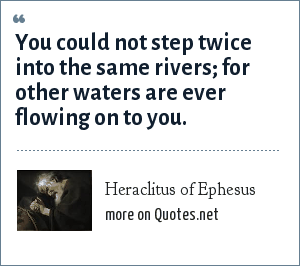 Heraclitus of Ephesus: You could not step twice into the same rivers; for other waters are ever flowing on to you.