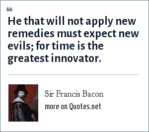 Sir Francis Bacon: He that will not apply new remedies must expect new evils; for time is the greatest innovator.