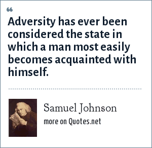 Samuel Johnson: Adversity has ever been considered the state in which a man most easily becomes acquainted with himself.