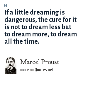 Marcel Proust: If a little dreaming is dangerous, the cure for it is not to dream less but to dream more, to dream all the time.
