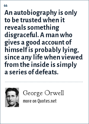 George Orwell: An autobiography is only to be trusted when it reveals something disgraceful. A man who gives a good account of himself is probably lying, since any life when viewed from the inside is simply a series of defeats.