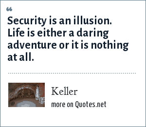 Keller: Security is an illusion. Life is either a daring adventure or it is nothing at all.