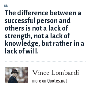 Vince Lombardi: The difference between a successful person and others is not a lack of strength, not a lack of knowledge, but rather in a lack of will.