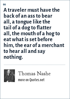 Thomas Nashe: A traveler must have the back of an ass to bear all,<br> a tongue like the tail of a dog to flatter all,<br> the mouth of a hog to eat what is set before him,<br> the ear of a merchant to hear all and say nothing.