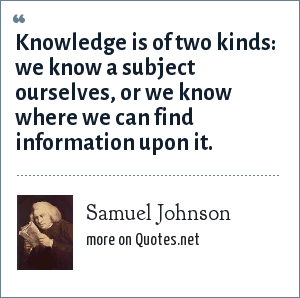 Samuel Johnson: Knowledge is of two kinds: we know a subject ourselves, or we know where we can find information upon it.