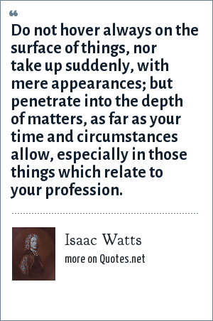 Isaac Watts: Do not hover always on the surface of things, nor take up suddenly, with mere appearances; but penetrate into the depth of matters, as far as your time and circumstances allow, especially in those things which relate to your profession.