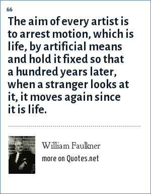 William Faulkner: The aim of every artist is to arrest motion, which is life, by artificial means and hold it fixed so that a hundred years later, when a stranger looks at it, it moves again since it is life.