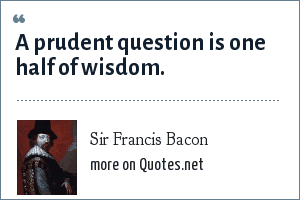 Sir Francis Bacon: A prudent question is one half of wisdom.