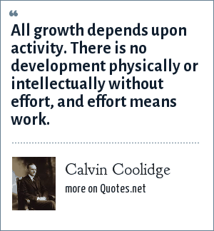 Calvin Coolidge: All growth depends upon activity. There is no development physically or intellectually without effort, and effort means work.