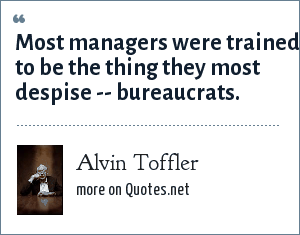 Alvin Toffler: Most managers were trained to be the thing they most despise -- bureaucrats.