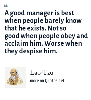 Lao-Tzu: A good manager is best when people barely know that he exists. Not so good when people obey and acclaim him. Worse when they despise him.
