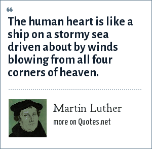 Martin Luther: The human heart is like a ship on a stormy sea driven about by winds blowing from all four corners of heaven.