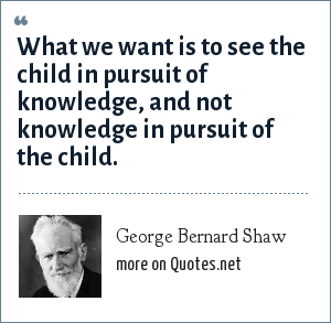 George Bernard Shaw: What we want is to see the child in pursuit of knowledge, and not knowledge in pursuit of the child.
