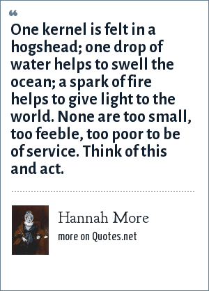 Hannah More: One kernel is felt in a hogshead; one drop of water helps to swell the ocean; a spark of fire helps to give light to the world. None are too small, too feeble, too poor to be of service. Think of this and act.