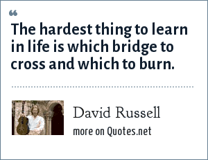 David Russell: The hardest thing to learn in life is which bridge to cross and which to burn.